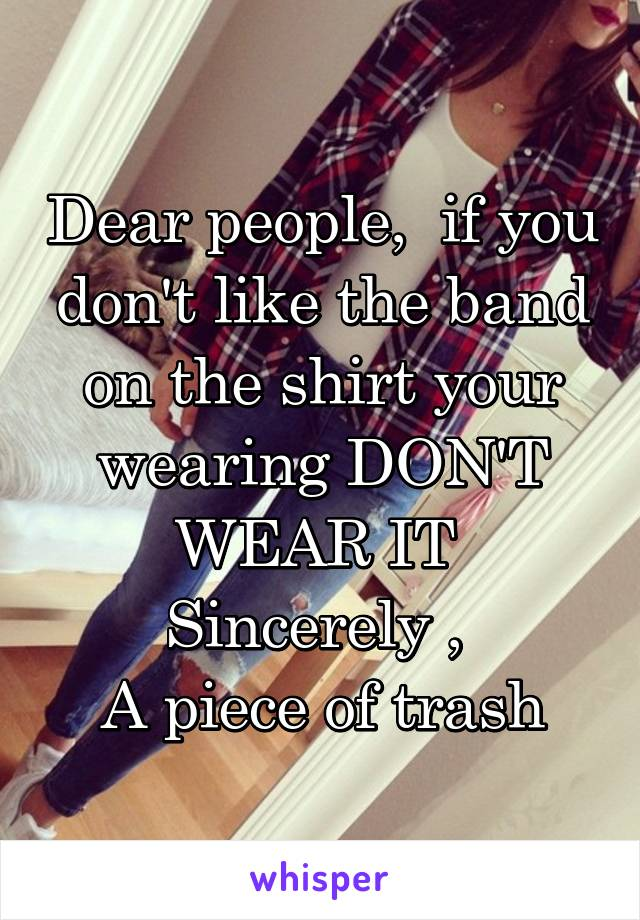 Dear people,  if you don't like the band on the shirt your wearing DON'T WEAR IT  Sincerely ,  A piece of trash
