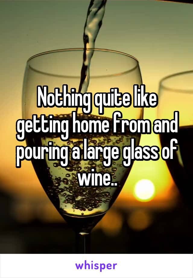 Nothing quite like getting home from and pouring a large glass of wine..