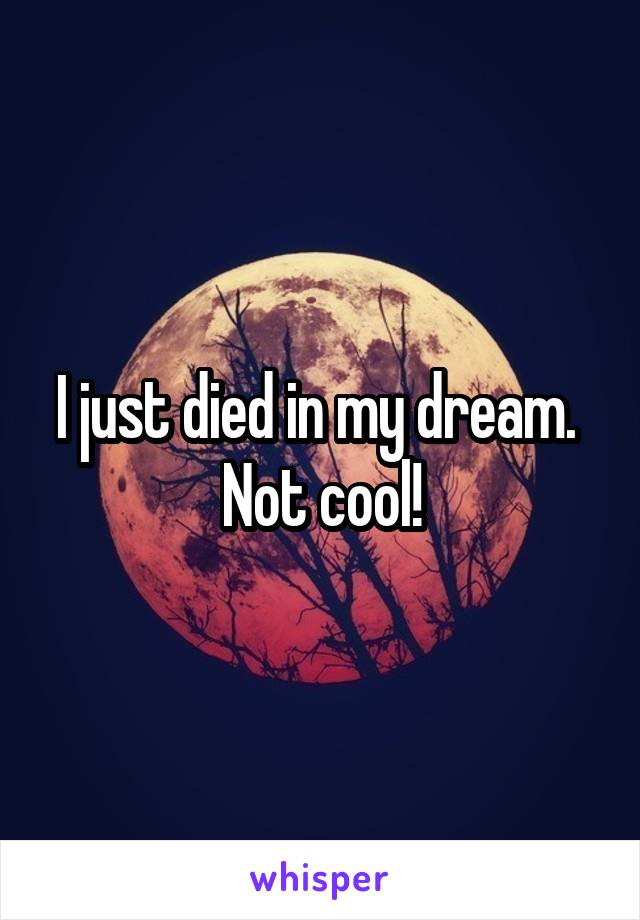 I just died in my dream.  Not cool!