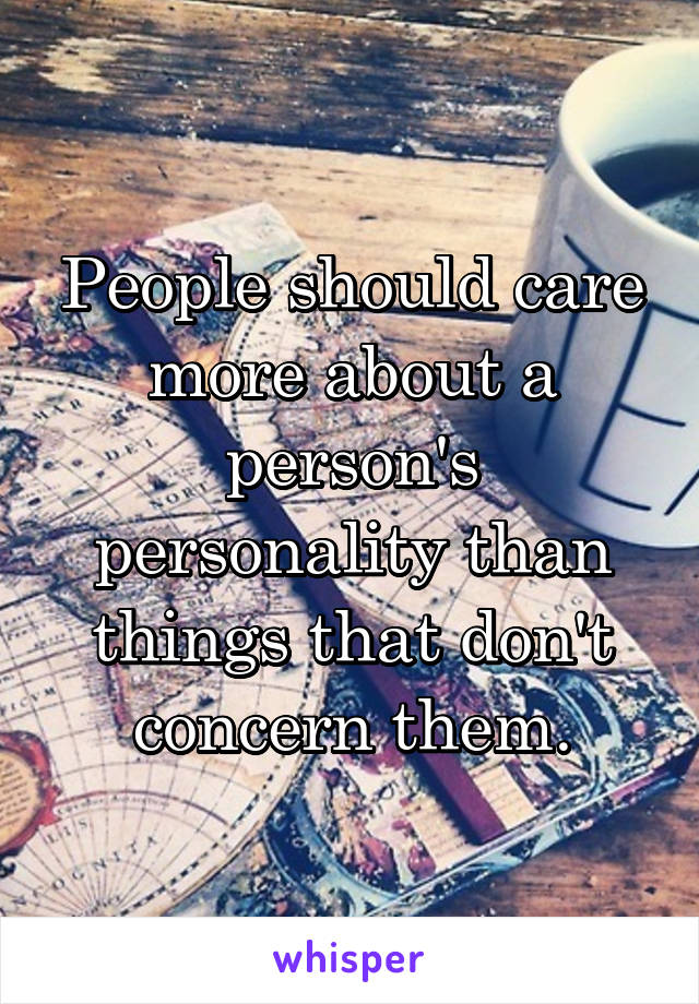 People should care more about a person's personality than things that don't concern them.