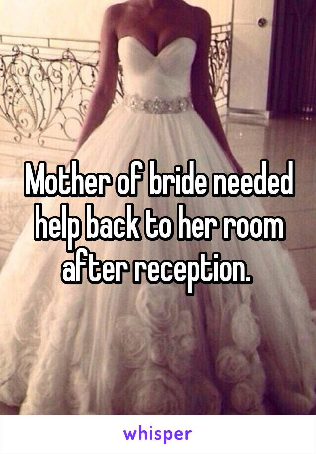 Mother of bride needed help back to her room after reception.