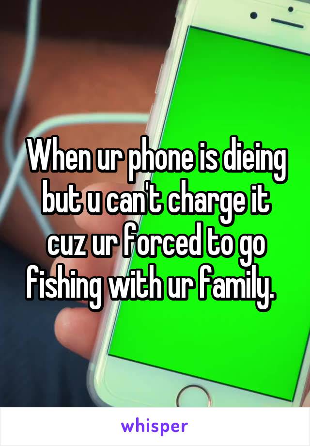 When ur phone is dieing but u can't charge it cuz ur forced to go fishing with ur family.