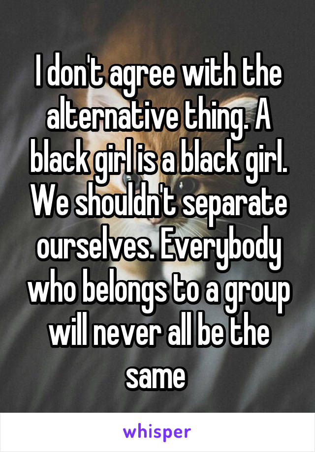 I don't agree with the alternative thing. A black girl is a black girl. We shouldn't separate ourselves. Everybody who belongs to a group will never all be the same