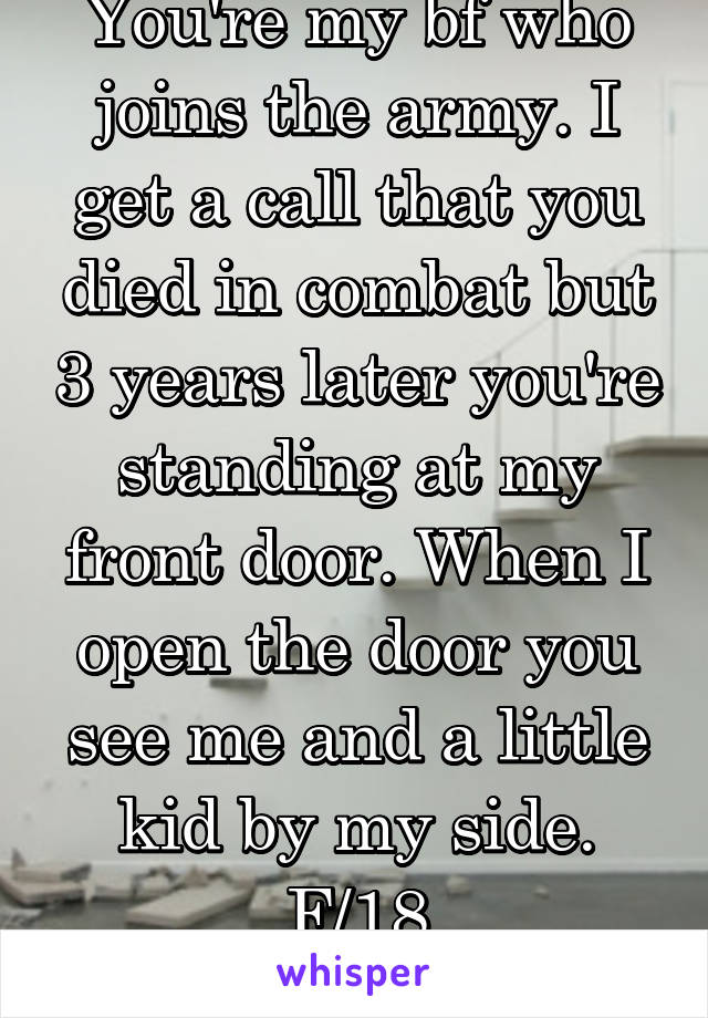 You're my bf who joins the army. I get a call that you died in combat but 3 years later you're standing at my front door. When I open the door you see me and a little kid by my side. F/18