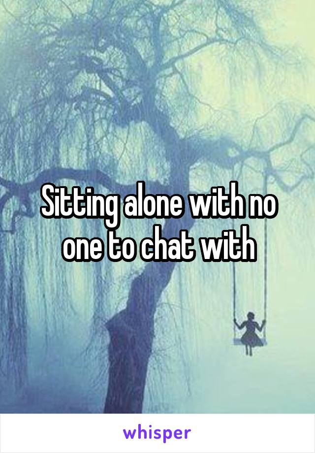 Sitting alone with no one to chat with