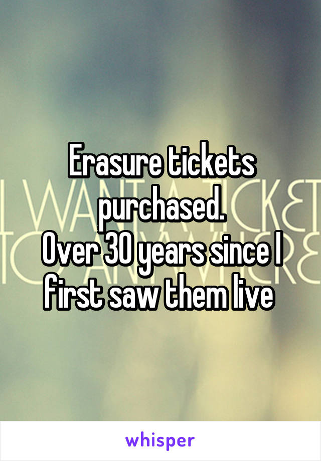 Erasure tickets purchased. Over 30 years since I first saw them live