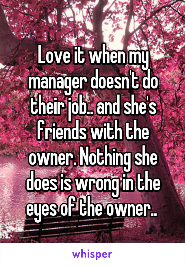 Love it when my manager doesn't do their job.. and she's friends with the owner. Nothing she does is wrong in the eyes of the owner..
