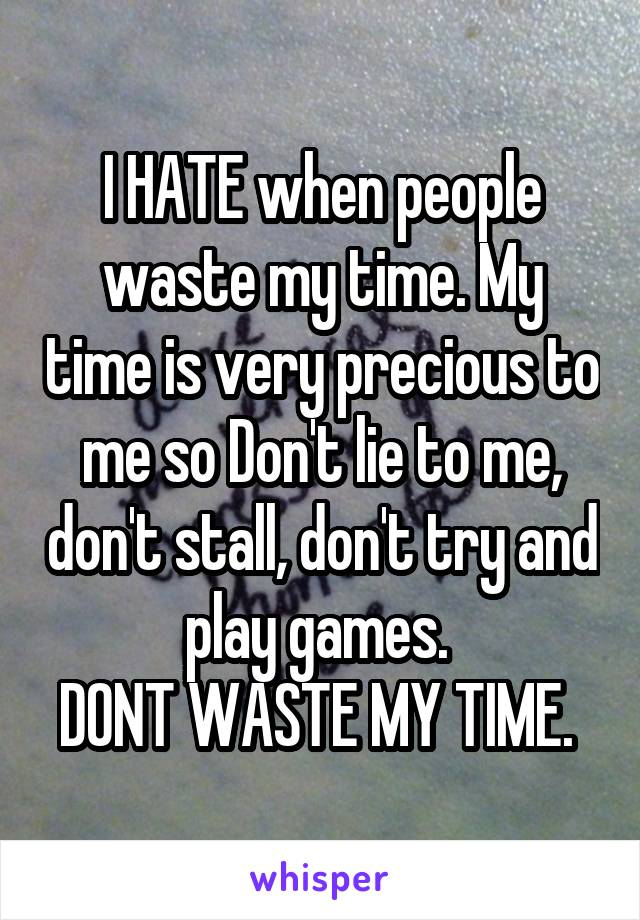 I HATE when people waste my time. My time is very precious to me so Don't lie to me, don't stall, don't try and play games.  DONT WASTE MY TIME.