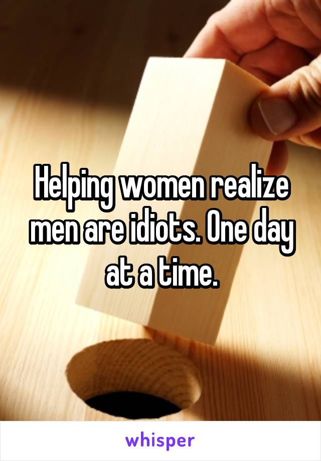 Helping women realize men are idiots. One day at a time.