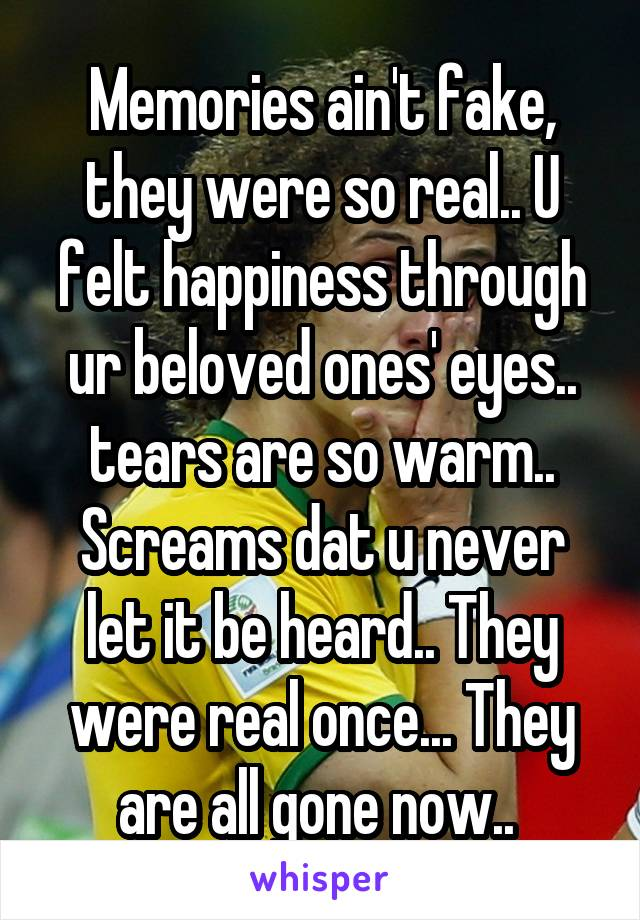 Memories ain't fake, they were so real.. U felt happiness through ur beloved ones' eyes.. tears are so warm.. Screams dat u never let it be heard.. They were real once... They are all gone now..