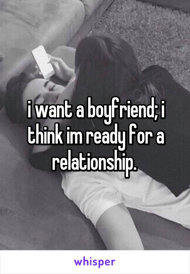 i want a boyfriend; i think im ready for a relationship.