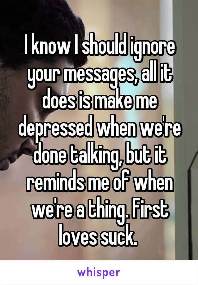 I know I should ignore your messages, all it does is make me depressed when we're done talking, but it reminds me of when we're a thing. First loves suck.