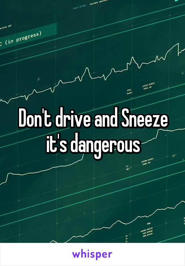 Don't drive and Sneeze it's dangerous