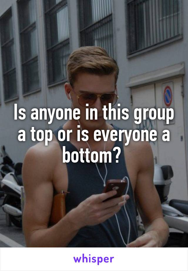 Is anyone in this group a top or is everyone a bottom?
