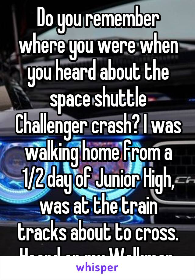 Do you remember where you were when you heard about the space shuttle Challenger crash? I was walking home from a 1/2 day of Junior High, was at the train tracks about to cross. Heard on my Walkman.