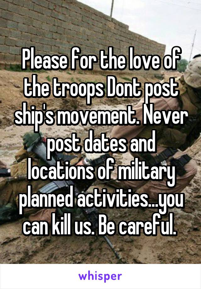 Please for the love of the troops Dont post ship's movement. Never post dates and locations of military planned activities...you can kill us. Be careful.