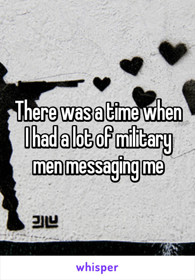 There was a time when I had a lot of military men messaging me