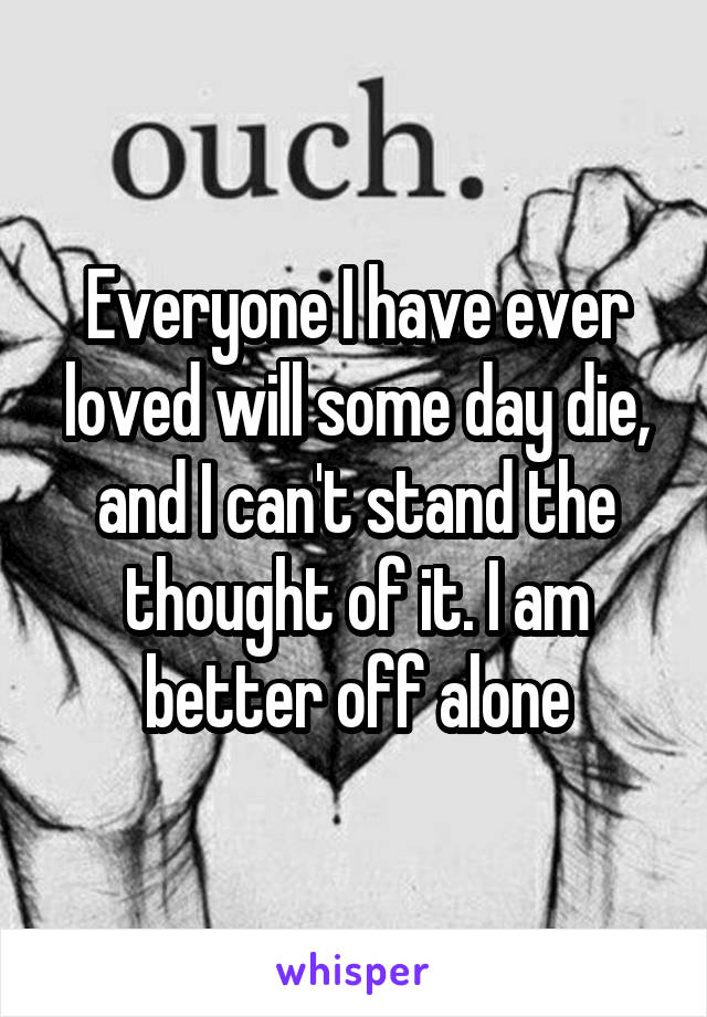 Everyone I have ever loved will some day die, and I can't stand the thought of it. I am better off alone