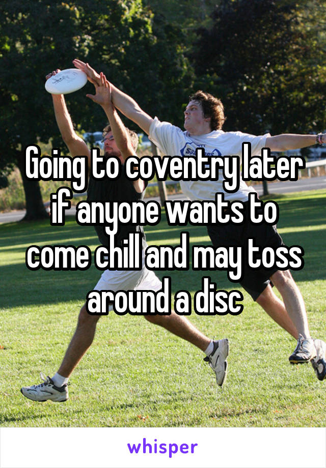 Going to coventry later if anyone wants to come chill and may toss around a disc