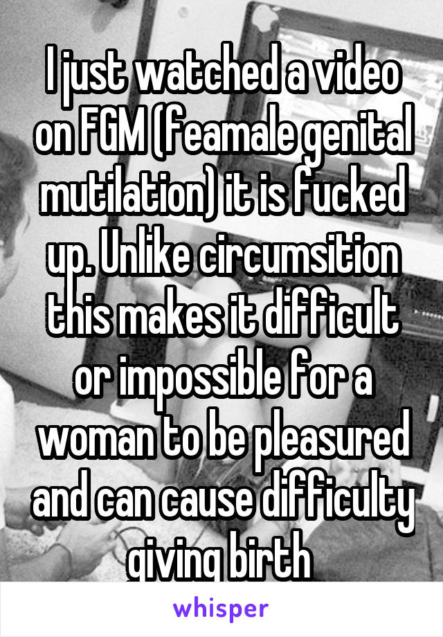 I just watched a video on FGM (feamale genital mutilation) it is fucked up. Unlike circumsition this makes it difficult or impossible for a woman to be pleasured and can cause difficulty giving birth