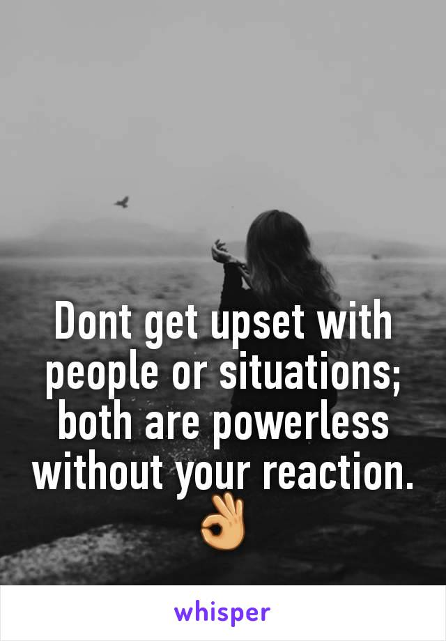 Dont get upset with people or situations; both are powerless without your reaction.👌