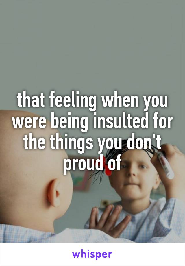 that feeling when you were being insulted for the things you don't proud of
