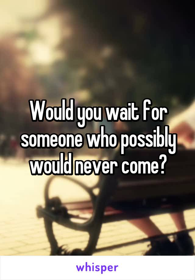 Would you wait for someone who possibly would never come?