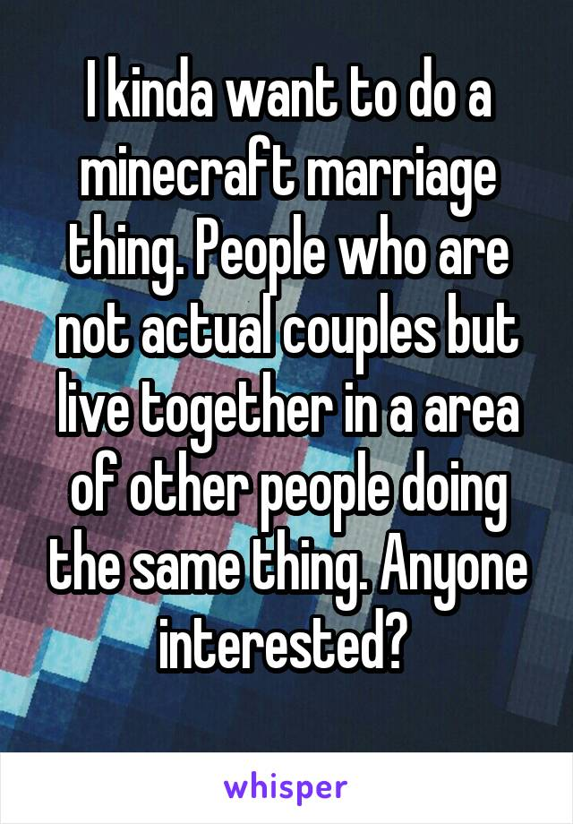 I kinda want to do a minecraft marriage thing. People who are not actual couples but live together in a area of other people doing the same thing. Anyone interested?