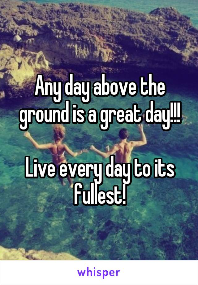 Any day above the ground is a great day!!!  Live every day to its fullest!