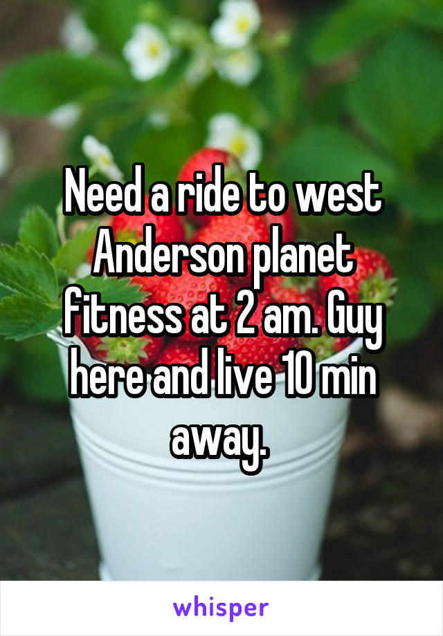 Need a ride to west Anderson planet fitness at 2 am. Guy here and live 10 min away.