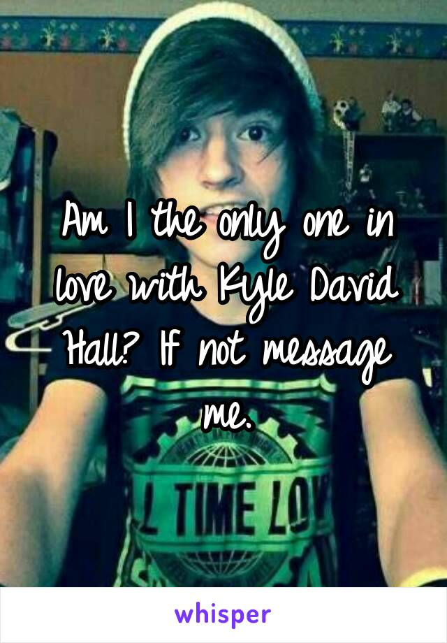 Am I the only one in love with Kyle David Hall? If not message me.