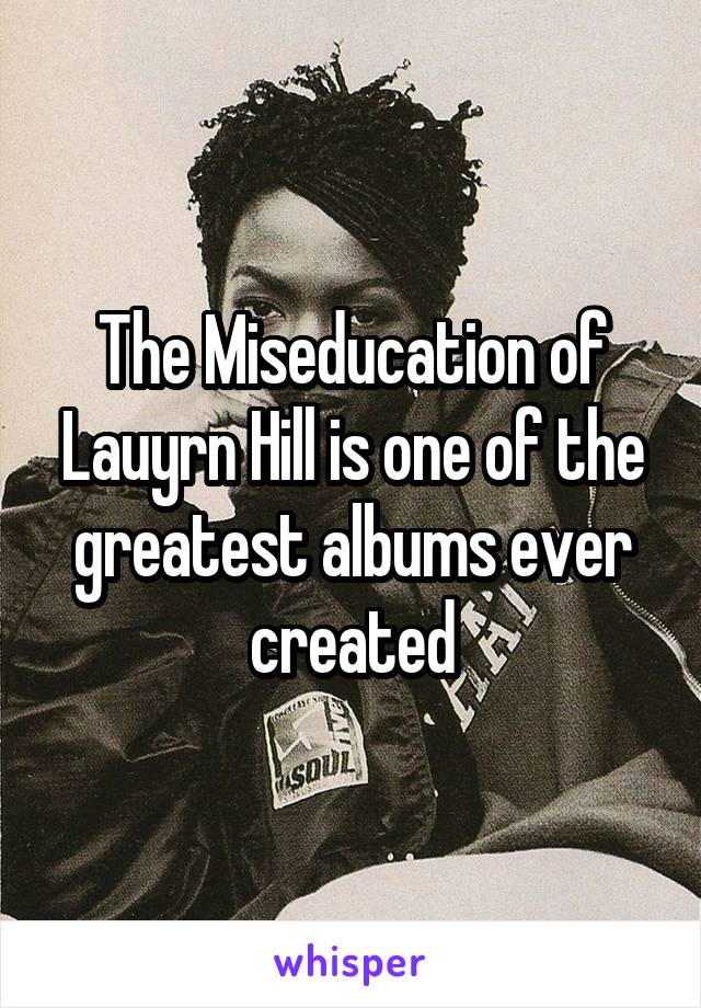 The Miseducation of Lauyrn Hill is one of the greatest albums ever created