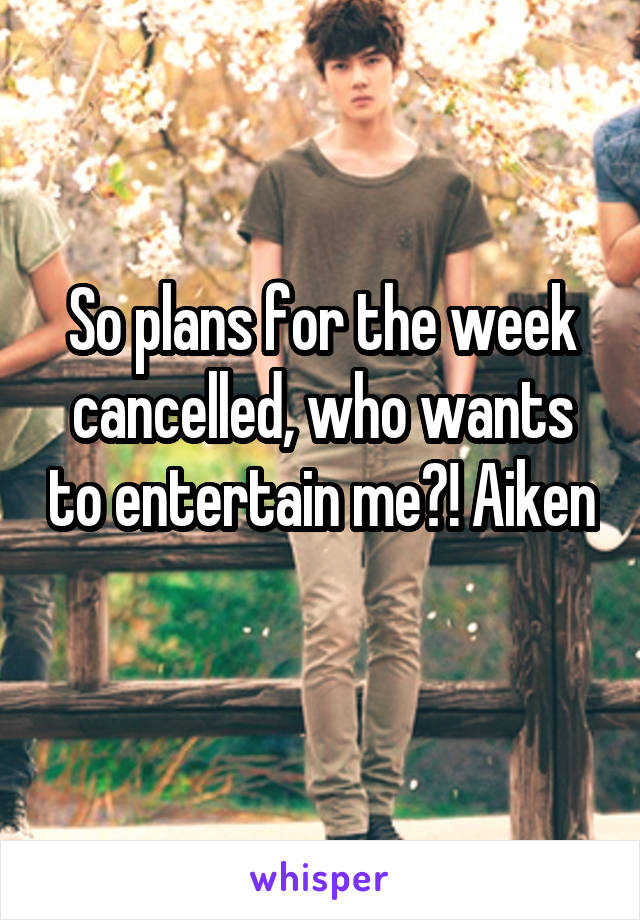 So plans for the week cancelled, who wants to entertain me?! Aiken
