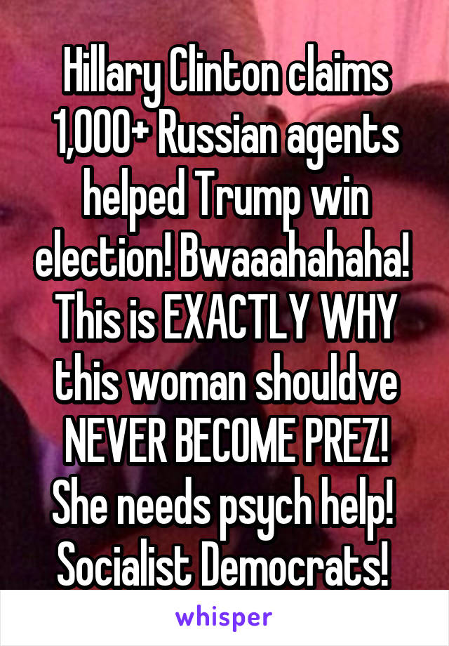 Hillary Clinton claims 1,000+ Russian agents helped Trump win election! Bwaaahahaha!  This is EXACTLY WHY this woman shouldve NEVER BECOME PREZ! She needs psych help!  Socialist Democrats!