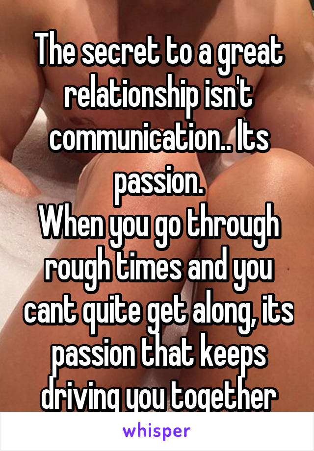 The secret to a great relationship isn't communication.. Its passion. When you go through rough times and you cant quite get along, its passion that keeps driving you together