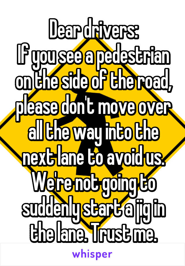 Dear drivers: If you see a pedestrian on the side of the road, please don't move over all the way into the next lane to avoid us. We're not going to suddenly start a jig in the lane. Trust me.
