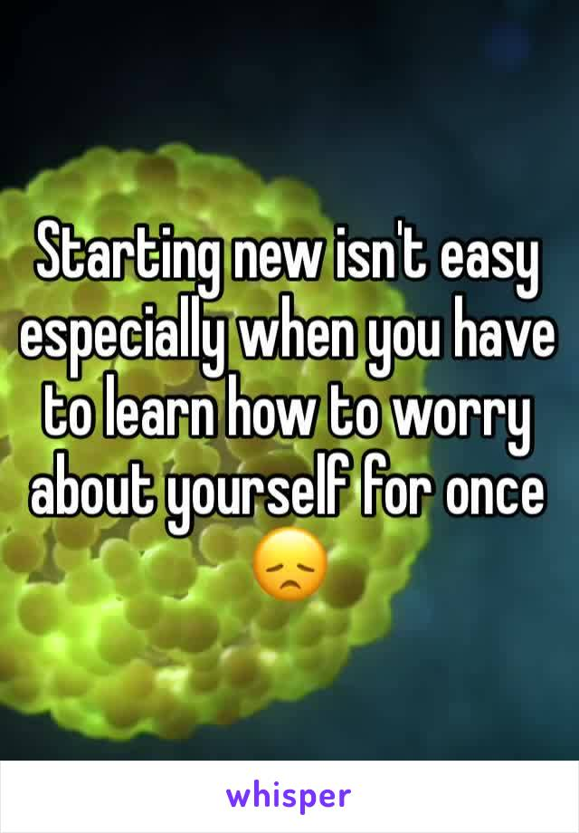 Starting new isn't easy especially when you have to learn how to worry about yourself for once 😞