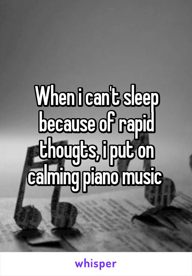 When i can't sleep because of rapid thougts, i put on calming piano music
