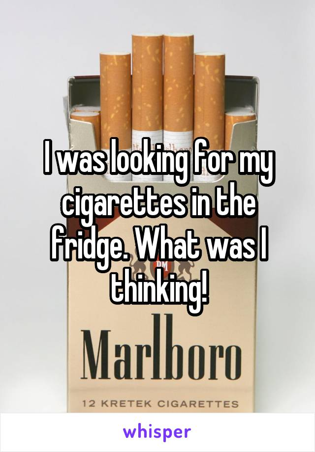 I was looking for my cigarettes in the fridge. What was I thinking!