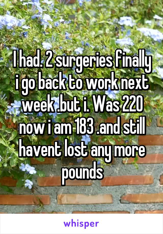 I had. 2 surgeries finally i go back to work next week .but i. Was 220 now i am 183 .and still havent lost any more pounds