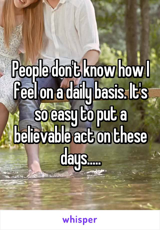 People don't know how I feel on a daily basis. It's so easy to put a believable act on these days.....