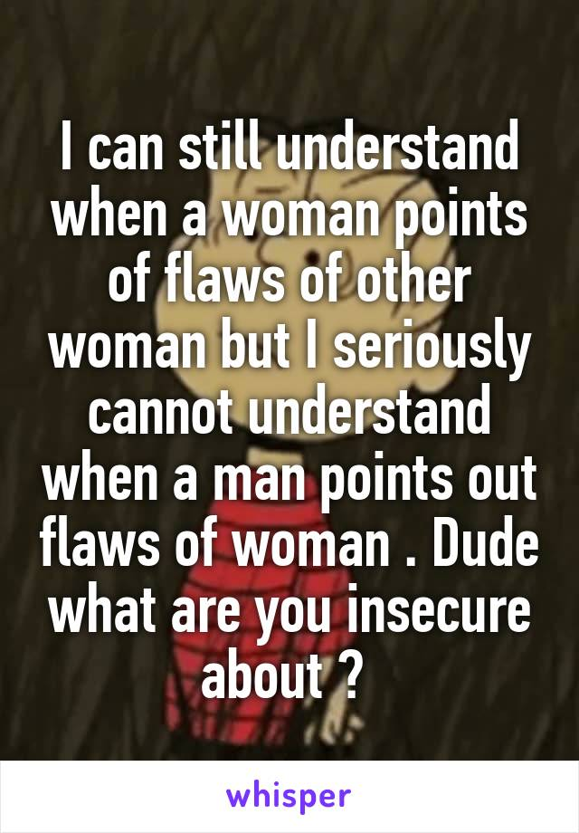 I can still understand when a woman points of flaws of other woman but I seriously cannot understand when a man points out flaws of woman . Dude what are you insecure about ?