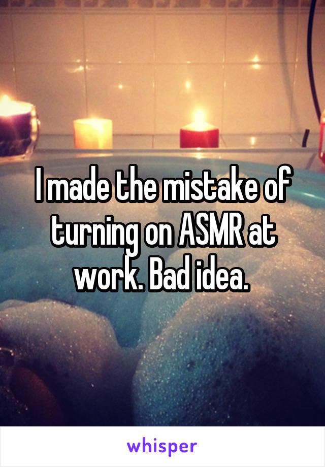 I made the mistake of turning on ASMR at work. Bad idea.