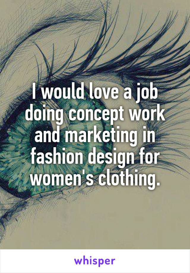 I would love a job doing concept work and marketing in fashion design for women's clothing.