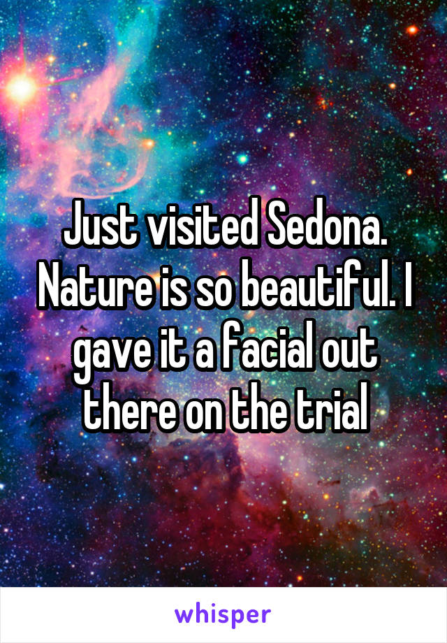 Just visited Sedona. Nature is so beautiful. I gave it a facial out there on the trial