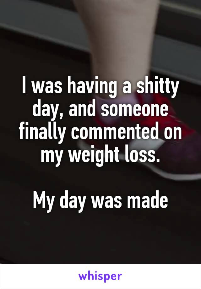 I was having a shitty day, and someone finally commented on my weight loss.  My day was made