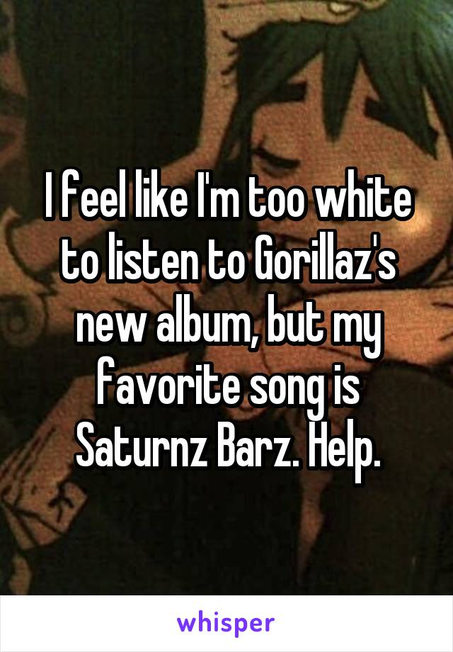 I feel like I'm too white to listen to Gorillaz's new album, but my favorite song is Saturnz Barz. Help.