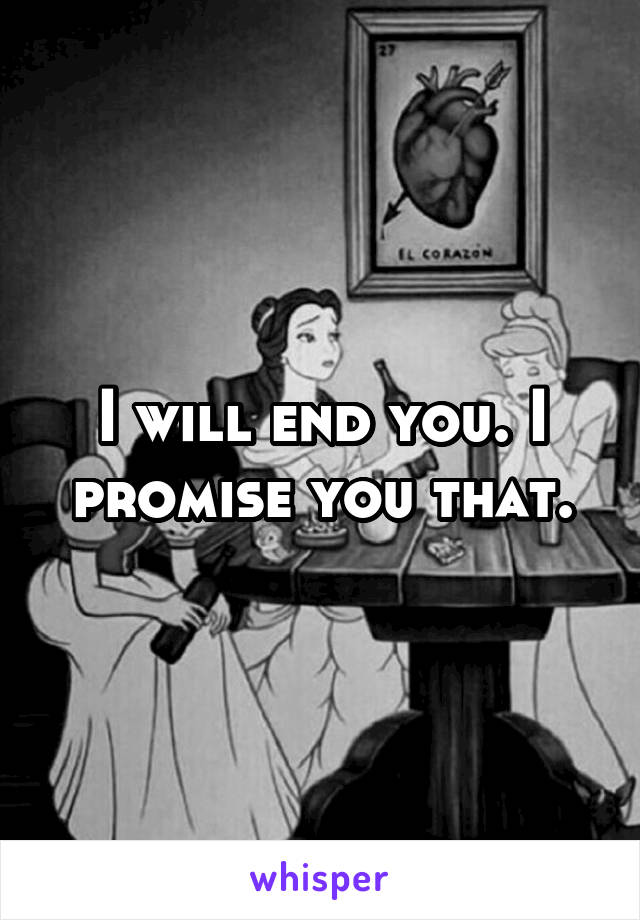 I will end you. I promise you that.