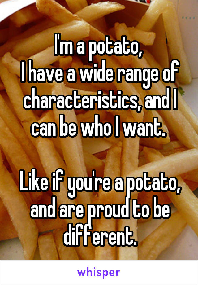 I'm a potato,  I have a wide range of characteristics, and I can be who I want.   Like if you're a potato, and are proud to be different.