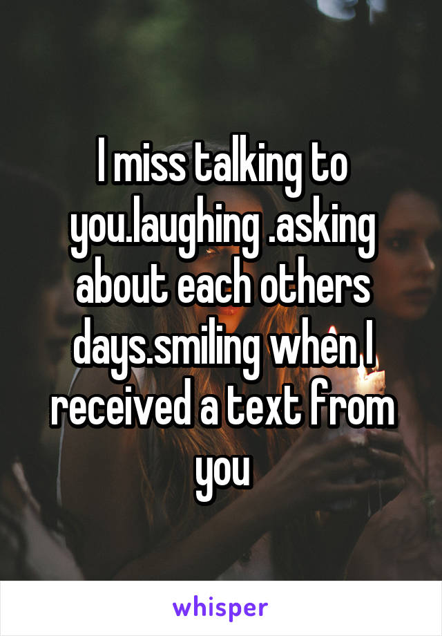 I miss talking to you.laughing .asking about each others days.smiling when I received a text from you